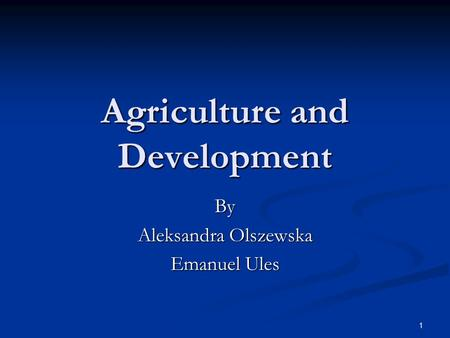 1 Agriculture and Development By Aleksandra Olszewska Emanuel Ules.