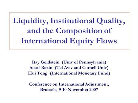 Liquidity, Institutional Quality, and the Composition of International Equity Flows Itay Goldstein (Univ of Pennsylvania) Assaf Razin (Tel Aviv and Cornell.