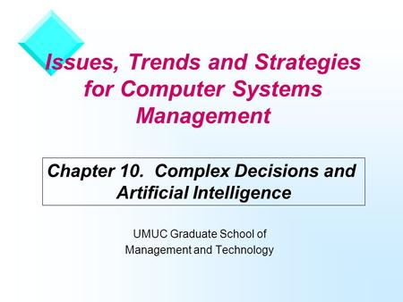 Issues, Trends and Strategies for Computer Systems Management UMUC Graduate School of Management and Technology Chapter 10. Complex Decisions and Artificial.
