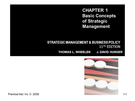 Prentice Hall, Inc. © 20081-1 STRATEGIC MANAGEMENT & BUSINESS POLICY 11 TH EDITION THOMAS L. WHEELEN J. DAVID HUNGER CHAPTER 1 Basic Concepts of Strategic.