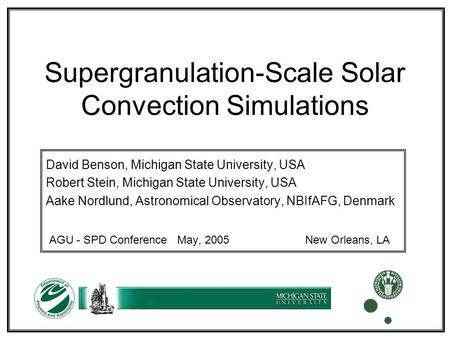 Supergranulation-Scale Solar Convection Simulations David Benson, Michigan State University, USA Robert Stein, Michigan State University, USA Aake Nordlund,