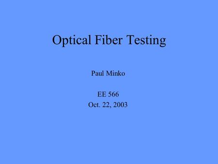 Optical Fiber Testing Paul Minko EE 566 Oct. 22, 2003.