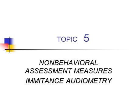 TOPIC 5 NONBEHAVIORAL ASSESSMENT MEASURES IMMITANCE AUDIOMETRY.