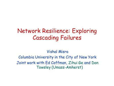 Network Resilience: Exploring Cascading Failures Vishal Misra Columbia University in the City of New York Joint work with Ed Coffman, Zihui Ge and Don.