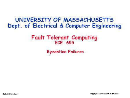 Copyright 2006 Koren & Krishna ECE655/ByzGen.1 UNIVERSITY OF MASSACHUSETTS Dept. of Electrical & Computer Engineering Fault Tolerant Computing ECE 655.