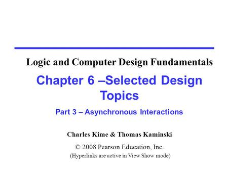 Charles Kime & Thomas Kaminski © 2008 Pearson Education, Inc. (Hyperlinks are active in View Show mode) Chapter 6 –Selected Design Topics Part 3 – Asynchronous.