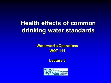 Health effects of common drinking water standards Waterworks Operations WQT 111 Lecture 3.