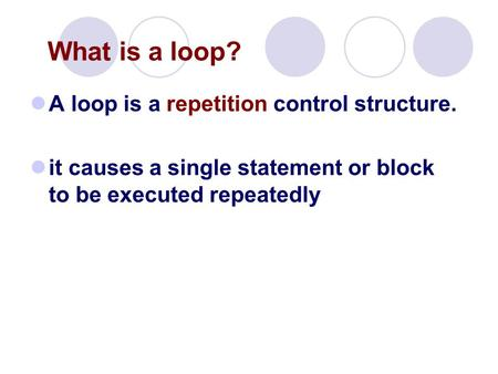 A loop is a repetition control structure. it causes a single statement or block to be executed repeatedly What is a loop?