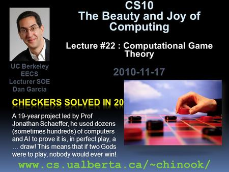 CS10 The Beauty and Joy of Computing Lecture #22 : Computational Game Theory 2010-11-17 A 19-year project led by Prof Jonathan Schaeffer, he used dozens.
