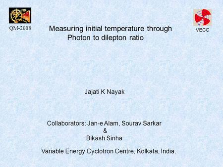 Measuring initial temperature through Photon to dilepton ratio Collaborators: Jan-e Alam, Sourav Sarkar & Bikash Sinha Variable Energy Cyclotron Centre,