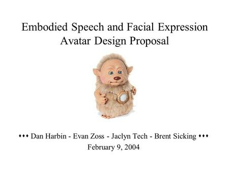 Embodied Speech and Facial Expression Avatar Design Proposal  Dan Harbin - Evan Zoss - Jaclyn Tech - Brent Sicking  February 9, 2004.