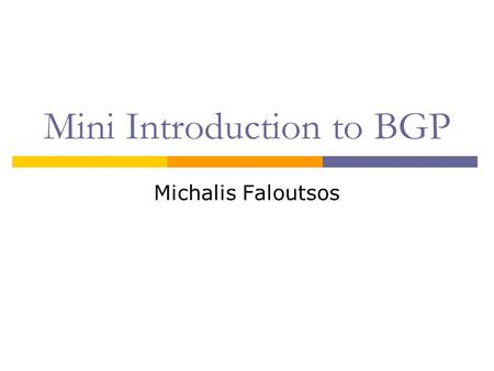 Mini Introduction to BGP Michalis Faloutsos. What Is BGP?  Border Gateway Protocol BGP-4  The de-facto interdomain routing protocol  BGP enables policy.