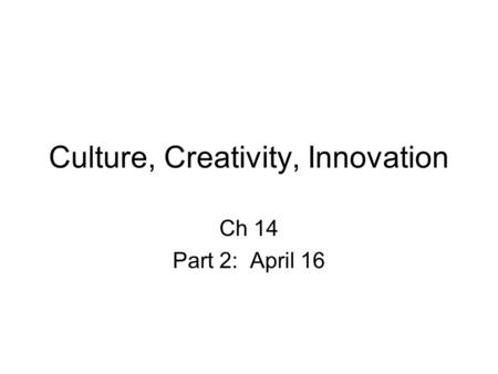 Culture, Creativity, Innovation Ch 14 Part 2: April 16.