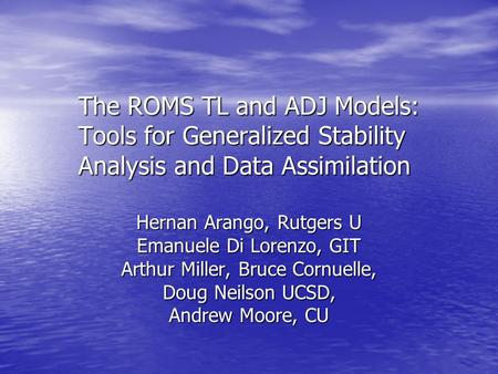 The ROMS TL and ADJ Models: Tools for Generalized Stability Analysis and Data Assimilation Hernan Arango, Rutgers U Emanuele Di Lorenzo, GIT Arthur Miller,