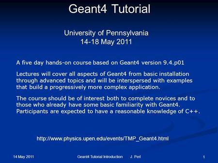 14 May 2011 Geant4 Tutorial Introduction J. Perl 1 Geant4 Tutorial University of Pennsylvania 14-18 May 2011 A five day hands-on course based on Geant4.