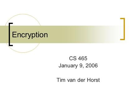 Encryption CS 465 January 9, 2006 Tim van der Horst.
