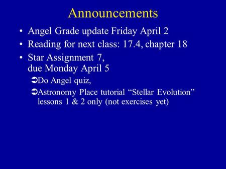 Announcements Angel Grade update Friday April 2 Reading for next class: 17.4, chapter 18 Star Assignment 7, due Monday April 5 ÜDo Angel quiz, ÜAstronomy.