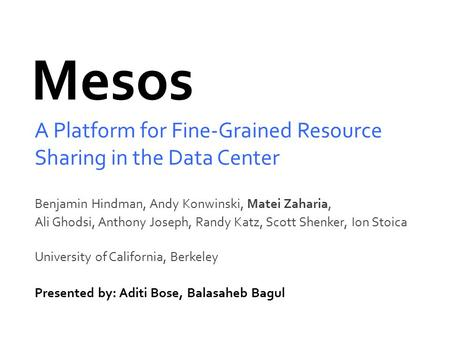 Mesos A Platform for Fine-Grained Resource Sharing in the Data Center Benjamin Hindman, Andy Konwinski, Matei Zaharia, Ali Ghodsi, Anthony Joseph, Randy.