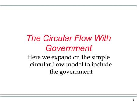 1 The Circular Flow With Government Here we expand on the simple circular flow model to include the government.