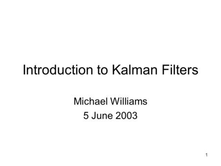 1 Introduction to Kalman Filters Michael Williams 5 June 2003.