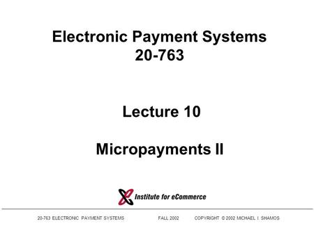 20-763 ELECTRONIC PAYMENT SYSTEMS FALL 2002COPYRIGHT © 2002 MICHAEL I. SHAMOS Electronic Payment Systems 20-763 Lecture 10 Micropayments II.