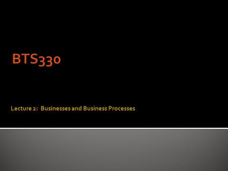 Lecture 2: Businesses and Business Processes  archaic : purposeful activity : BUSYNESSBUSYNESS  usually commercial or mercantile activity engaged in.