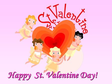 Happy St. Valentine Day!. Happy Valentine's Day to… boys and girls husbands and wives friends and colleagues.