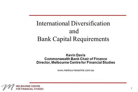 1 International Diversification and Bank Capital Requirements Kevin Davis Commonwealth Bank Chair of Finance Director, Melbourne Centre for Financial Studies.