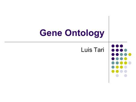 Gene Ontology Luis Tari. Gene Ontology (GO) URL:  Gene Ontology is A hierarchy of roles of genes.