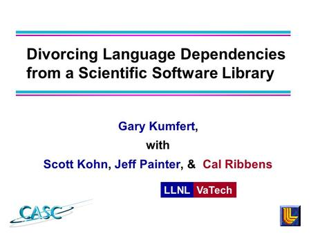 Divorcing Language Dependencies from a Scientific Software Library Gary Kumfert, with Scott Kohn, Jeff Painter, & Cal Ribbens LLNLVaTech.
