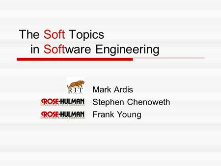 The Soft Topics in Software Engineering Mark Ardis Stephen Chenoweth Frank Young.