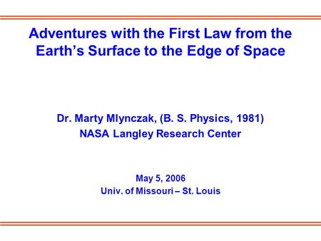 Adventures with the First Law from the Earth's Surface to the Edge of Space Dr. Marty Mlynczak, (B. S. Physics, 1981) NASA Langley Research Center May.