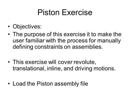 Piston Exercise Objectives: The purpose of this exercise it to make the user familiar with the process for manually defining constraints on assemblies.