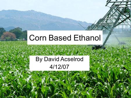 Corn Based Ethanol By David Acselrod 4/12/07. Overview Process History Viable Source of Energy Emissions Conclusion.