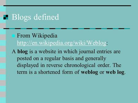 Blogs defined From Wikipedia   A blog is a website in which journal entries are.
