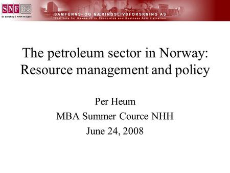 The petroleum sector in Norway: Resource management and policy Per Heum MBA Summer Cource NHH June 24, 2008.