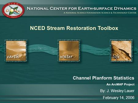 NCED Stream Restoration Toolbox Channel Planform Statistics An ArcMAP Project By: J. Wesley Lauer February 14, 2006.