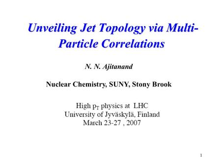 1 Unveiling Jet Topology via Multi- Particle Correlations Unveiling Jet Topology via Multi- Particle Correlations N. N. Ajitanand Nuclear Chemistry, SUNY,