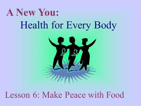A New You: Health for Every Body Lesson 6: Make Peace with Food.