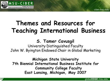 Themes and Resources for Teaching International <strong>Business</strong> S. Tamer Cavusgil University Distinguished Faculty John W. Byington Endowed Chair in Global Marketing.
