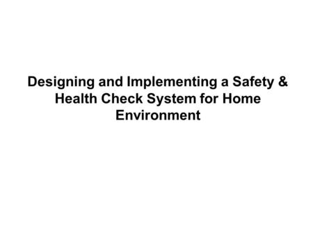 Designing and Implementing a Safety & Health Check System for Home Environment.