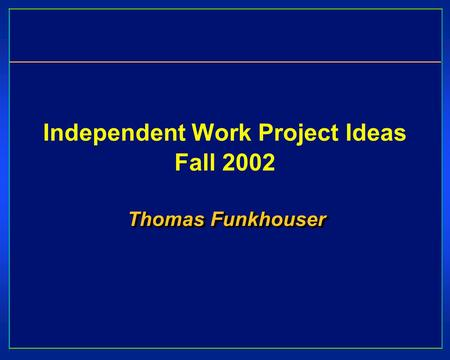 Independent Work Project Ideas Fall 2002 Thomas Funkhouser.