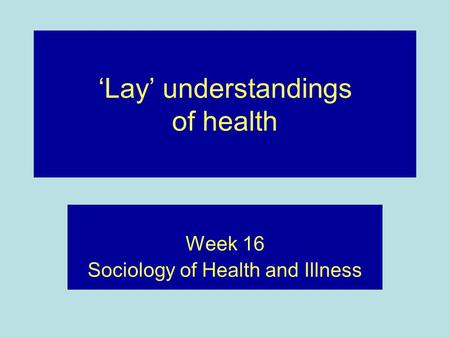 'Lay' understandings of health Week 16 Sociology of Health and Illness.