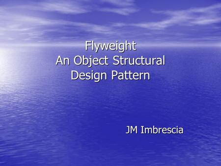 Flyweight An Object Structural Design Pattern JM Imbrescia.