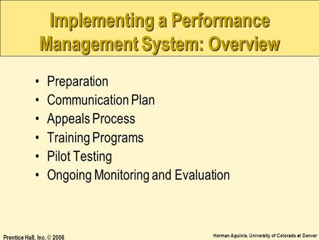 Herman Aguinis, University of Colorado at Denver Prentice Hall, Inc. © 2006 Implementing a Performance Management System: Overview Preparation Communication.