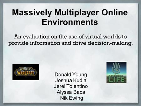 Massively Multiplayer Online Environments Donald Young Joshua Kudla Jerel Tolentino Alyssa Baca Nik Ewing An evaluation on the use of virtual worlds to.