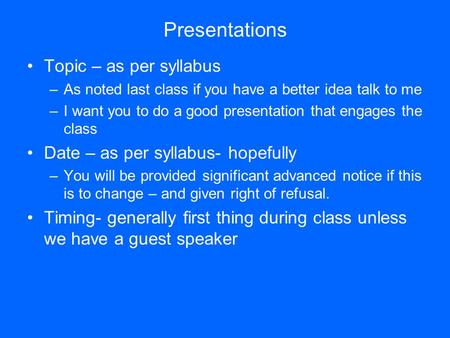 Presentations Topic – as per syllabus –As noted last class if you have a better idea talk to me –I want you to do a good presentation that engages the.