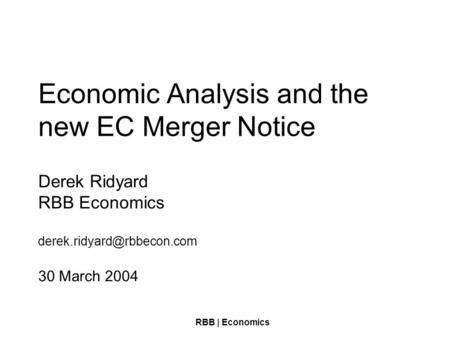 RBB | Economics Economic Analysis and the new EC Merger Notice Derek Ridyard RBB Economics 30 March 2004.
