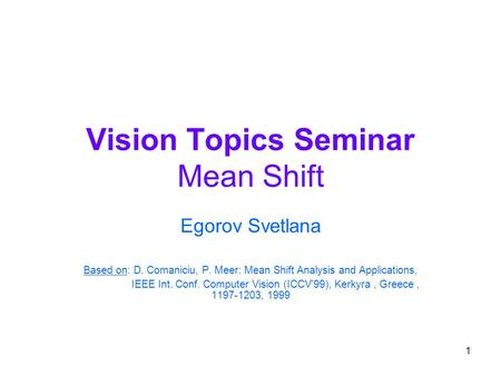 1 Vision Topics Seminar Mean Shift Egorov Svetlana Based on: D. Comaniciu, P. Meer: Mean Shift Analysis and Applications, IEEE Int. Conf. Computer Vision.