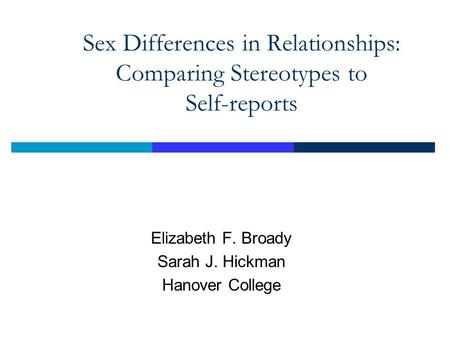 Sex Differences in Relationships: Comparing Stereotypes to Self-reports Elizabeth F. Broady Sarah J. Hickman Hanover College.
